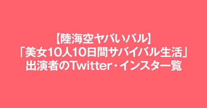 【陸海空ヤバいバル】「美女10人10日間サバイバル生活」出演者のTwitter・インスタ一覧
